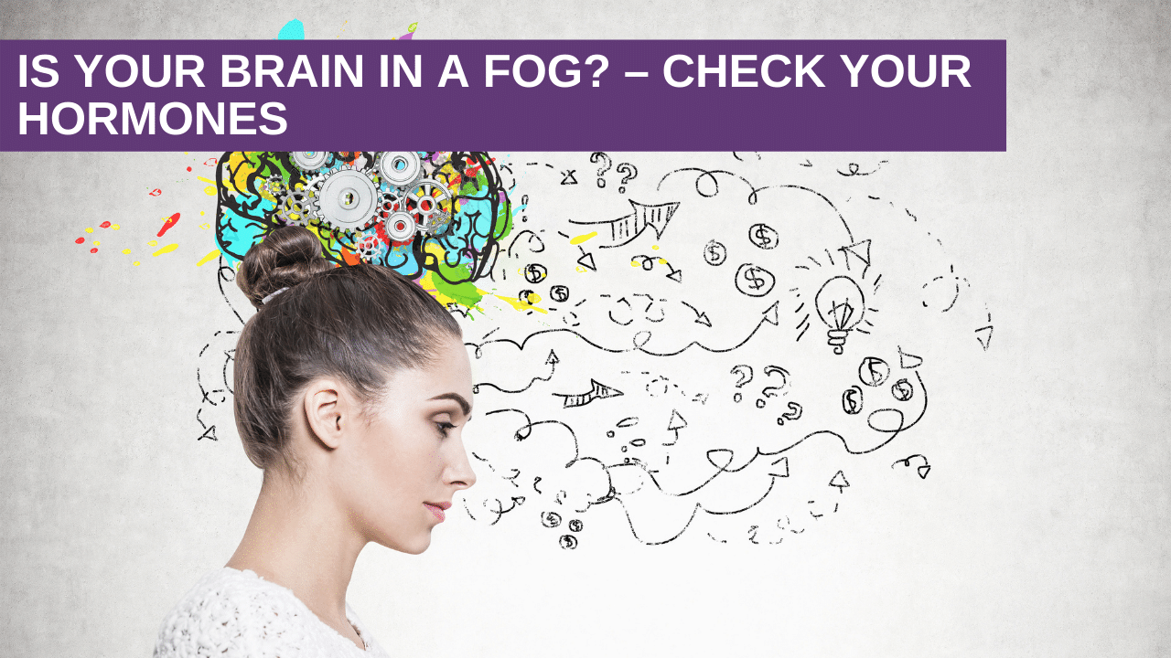 Is Your Brain in a Fog? – Check Your Hormones