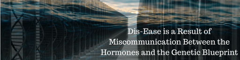 Dis-Ease is a result of miscommunication between the hormones and the genetic blueprint