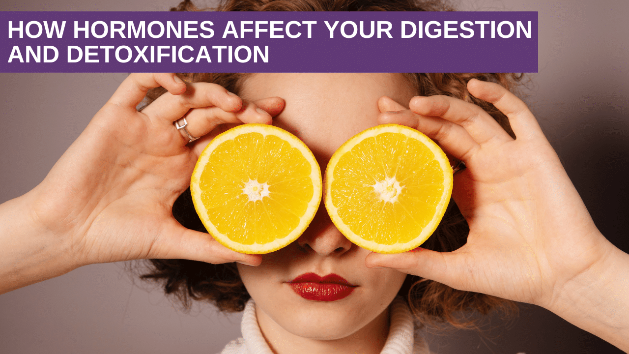 How Hormones Affect Your Digestion and Detoxification