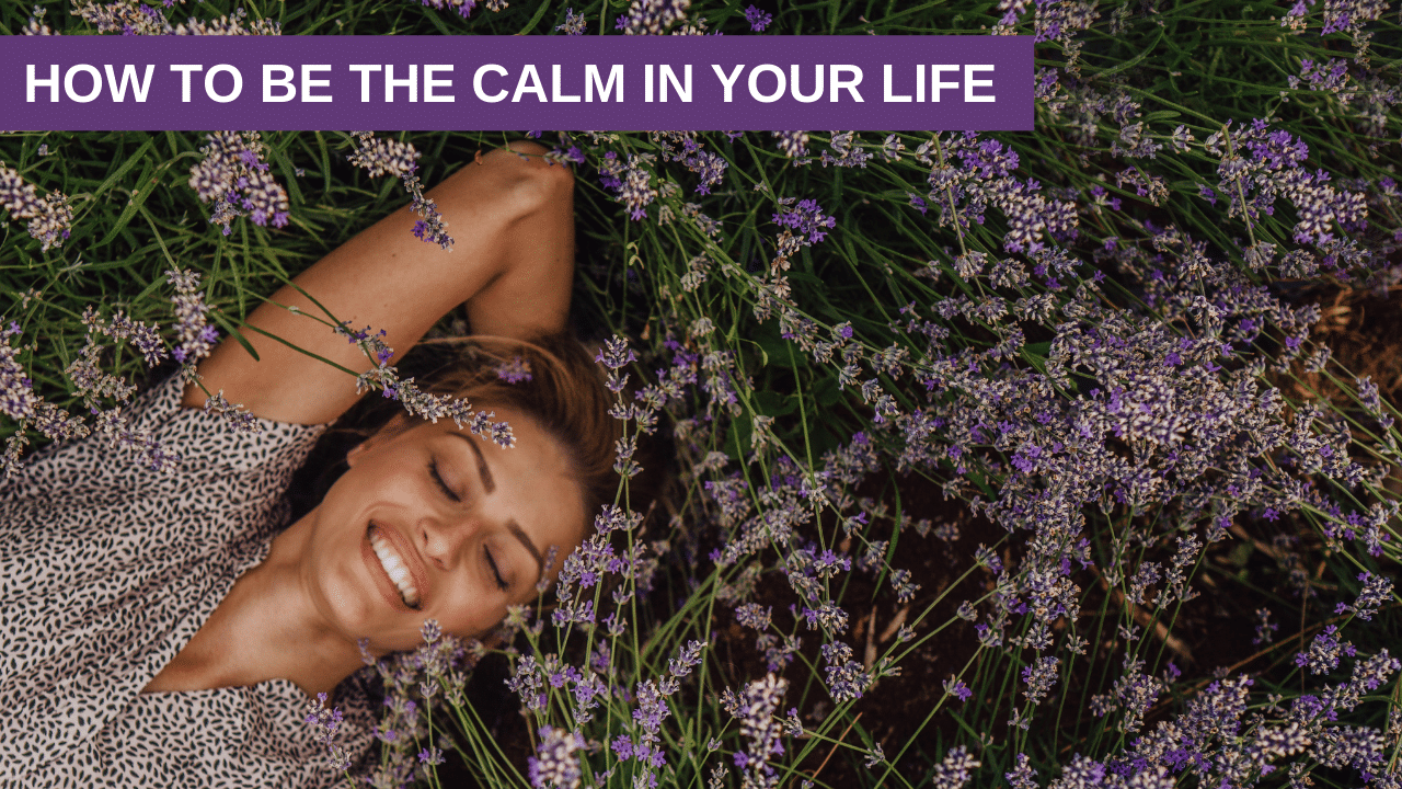 How to be the CALM in Your Life
