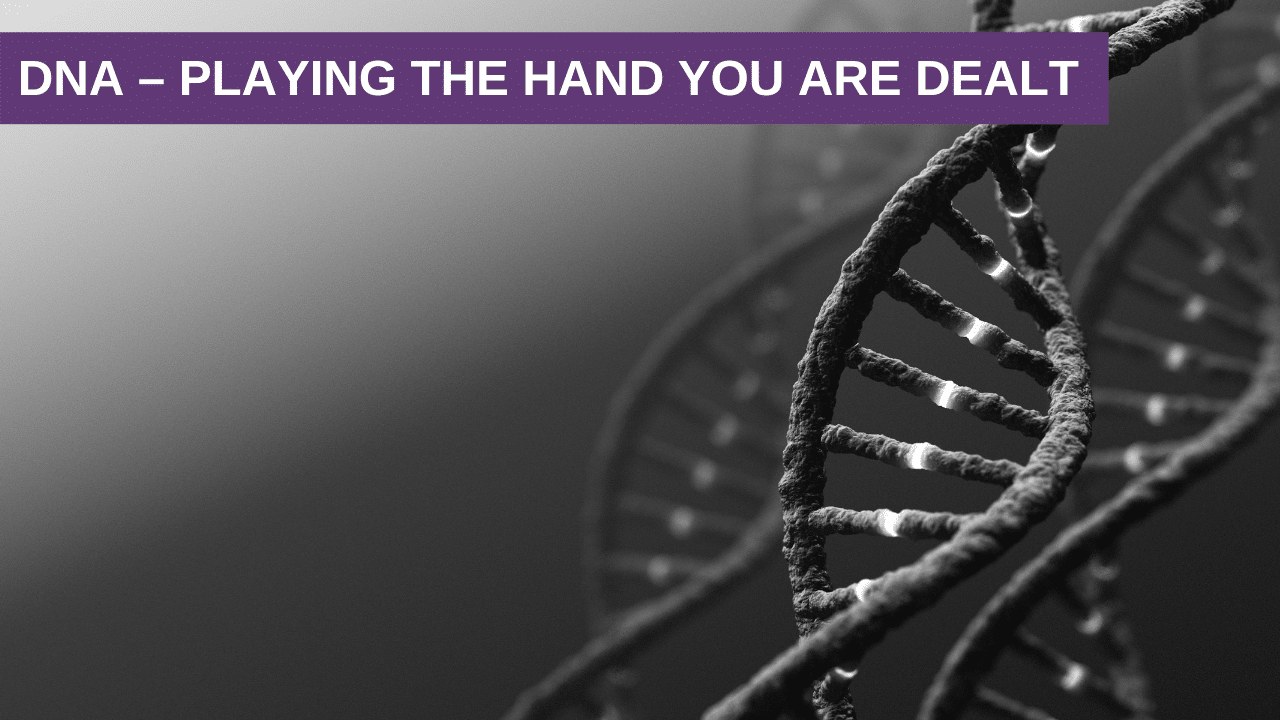 DNA – Playing the Hand you are Dealt