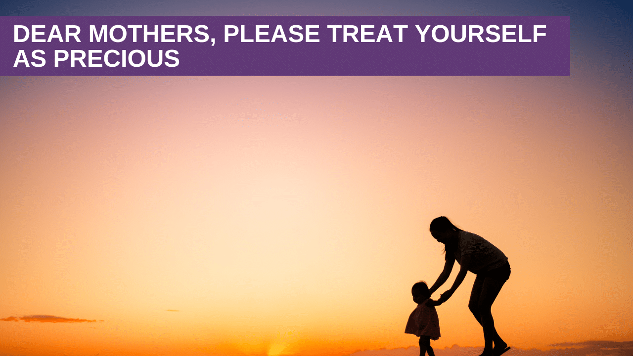 DEAR MOTHERS, PLEASE TREAT YOURSELF AS PRECIOUS