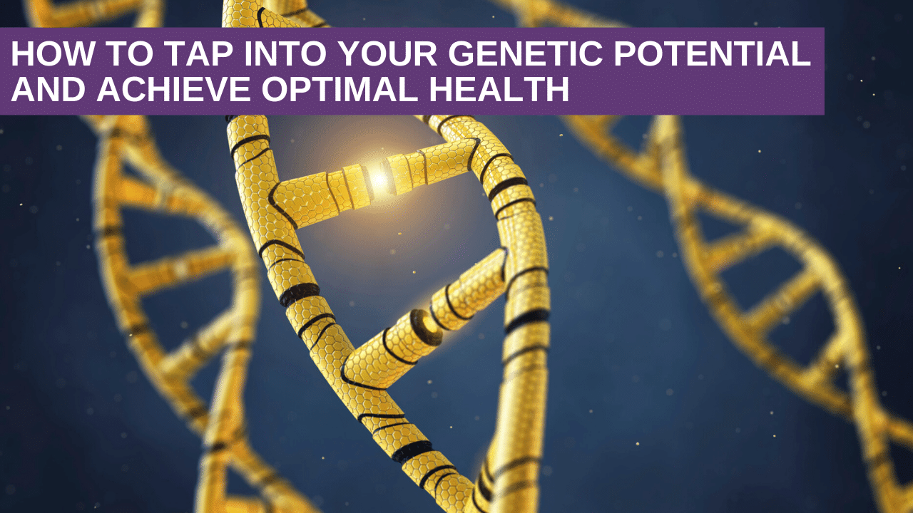 How to tap into your genetic potential and achieve optimal health
