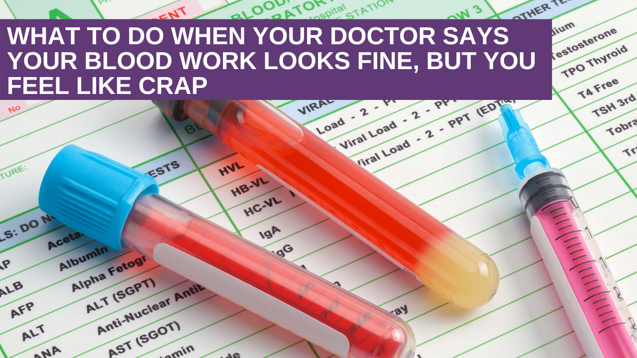 What to do when your doctor says your blood work looks fine, but you feel like crap