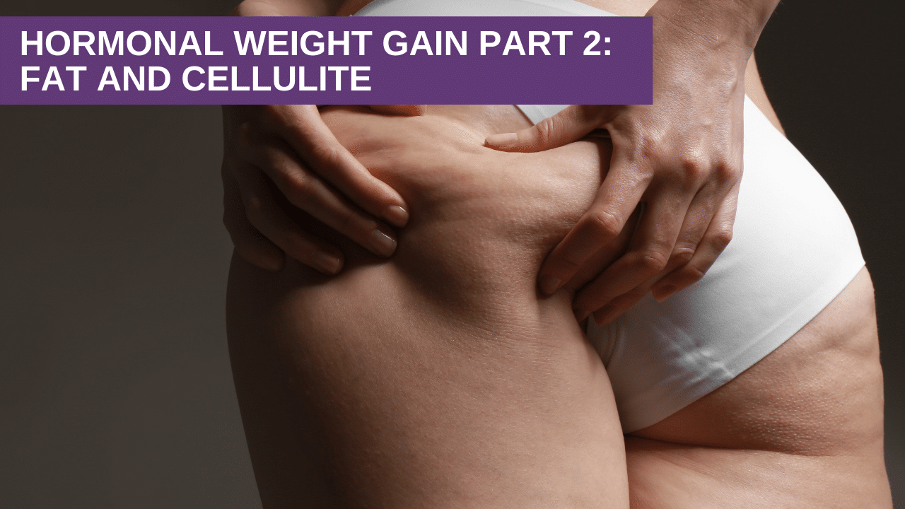 Hormonal Weight Gain Part 2: Fat and Cellulite