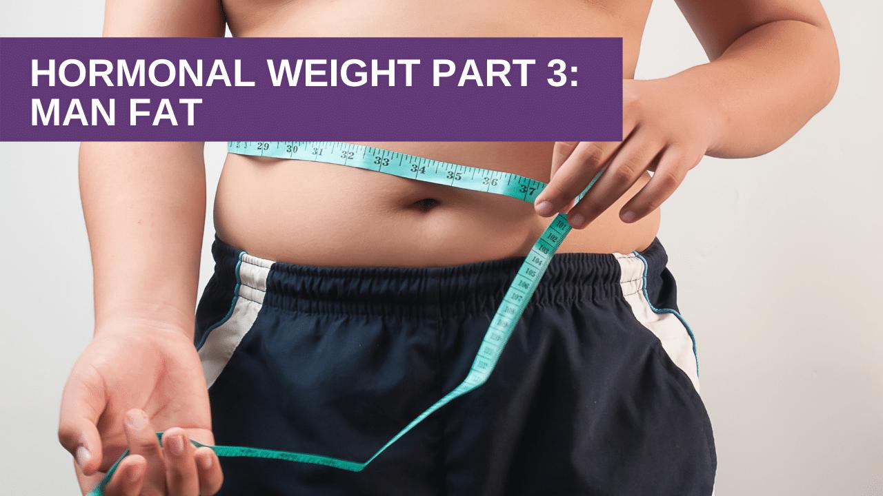 Hormonal Weight Part 3: Man Fat