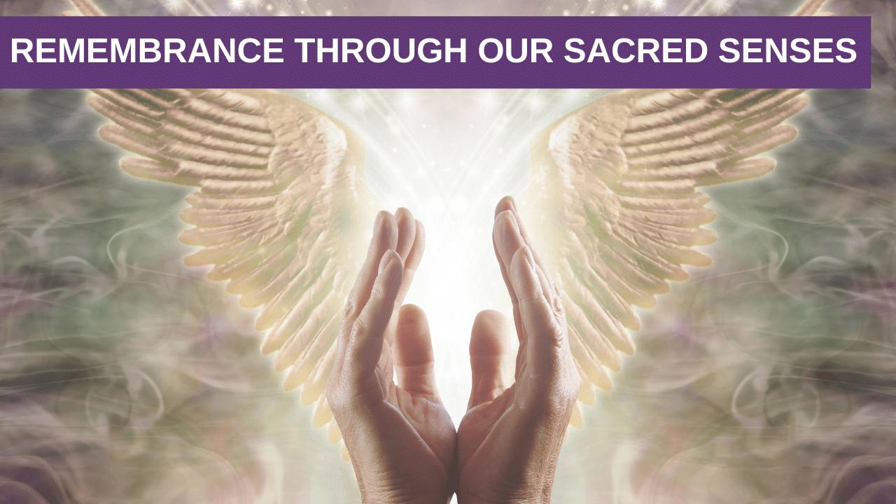 Remembrance through our Sacred Senses