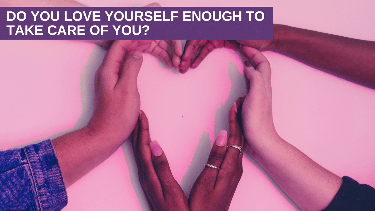 Do you love yourself enough to take care of you?
