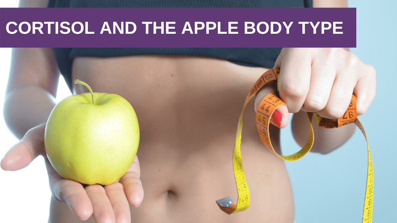 Hormonal Weight Part 4: Cortisol and the Apple Body Type