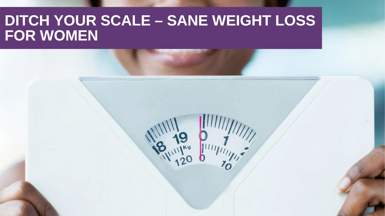 Ditch your scale – Sane weight loss for women