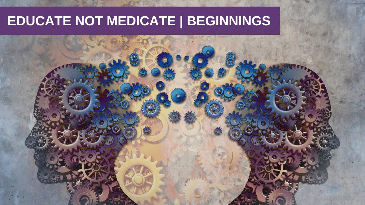 Educate not Medicate | Beginnings