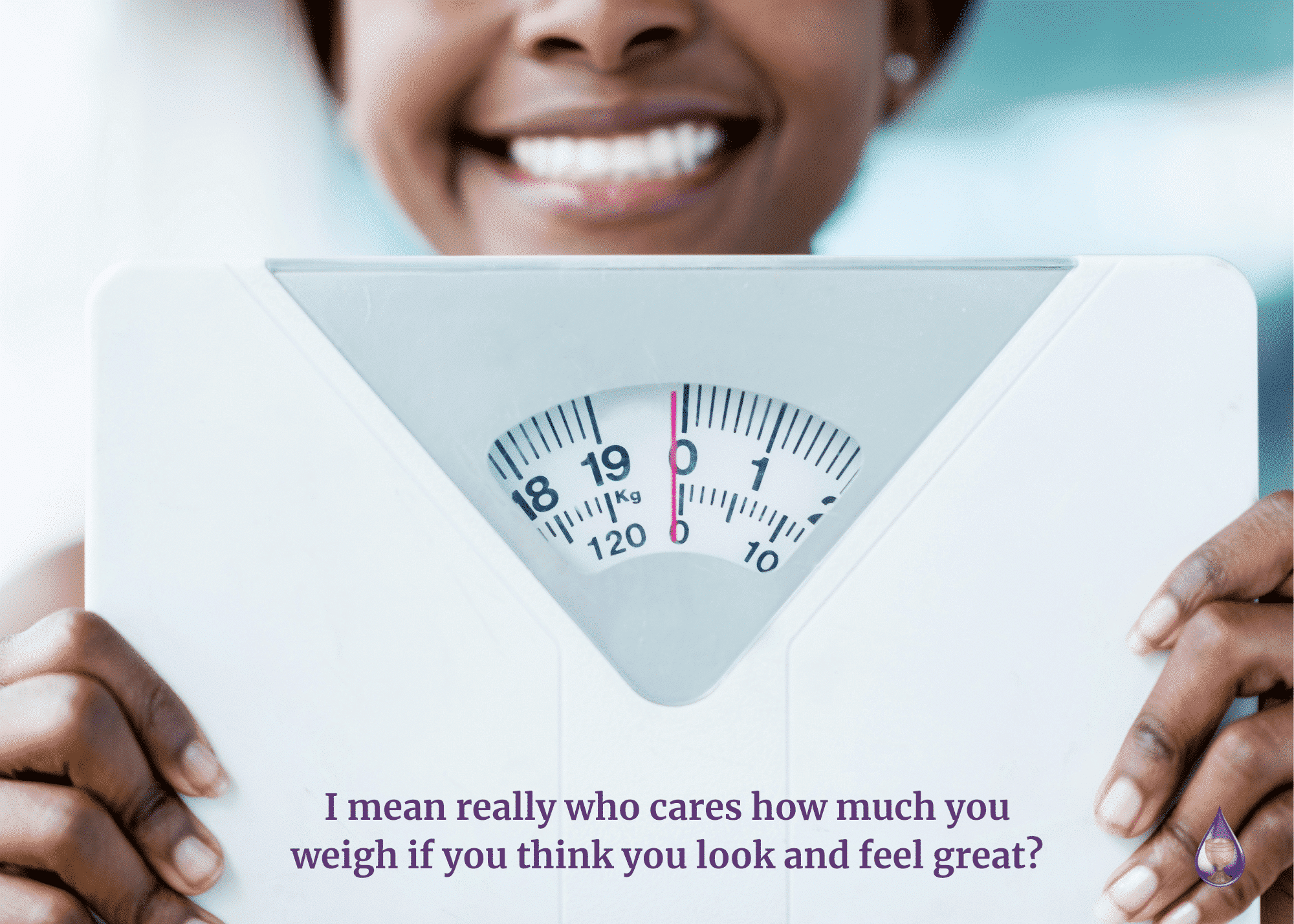 I mean really who cares how much you weigh if you think you look and feel great?
