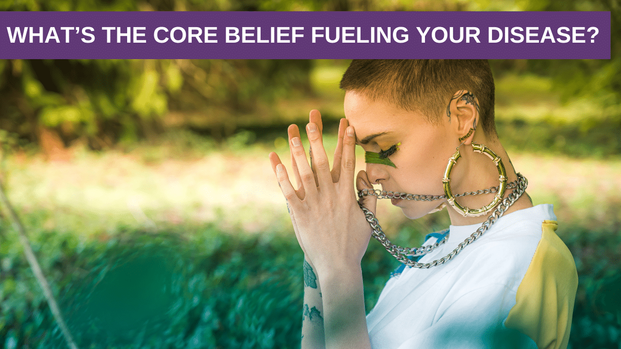 What's the Core Belief Fueling Your Disease?