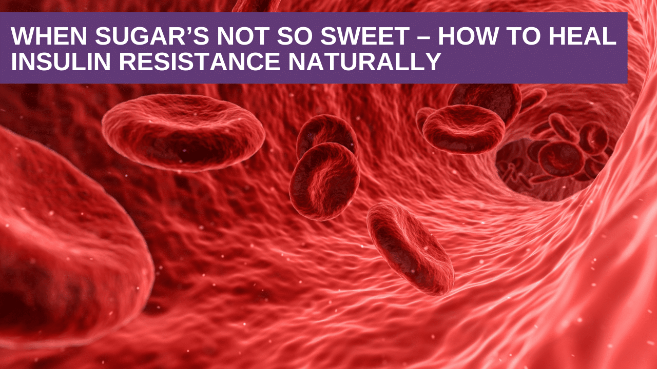 When Sugar's not So Sweet – How to Heal Insulin Resistance Naturally