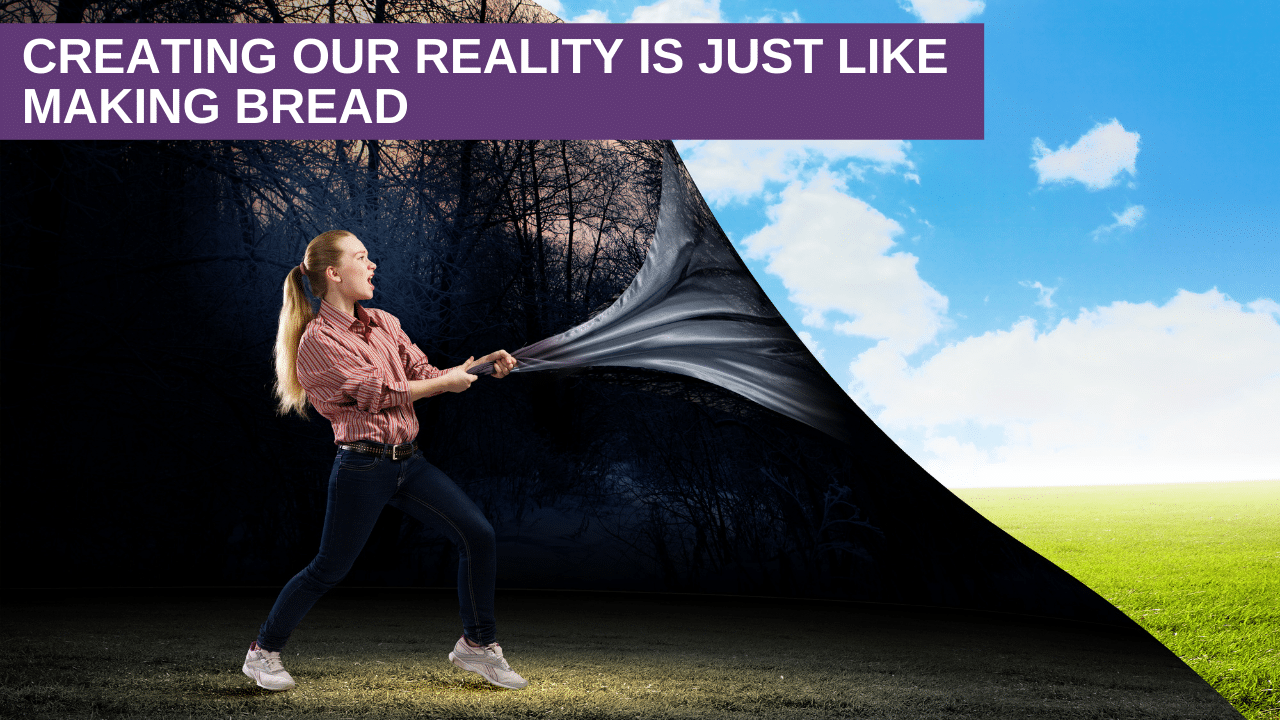 Creating Our Reality is just like making Bread