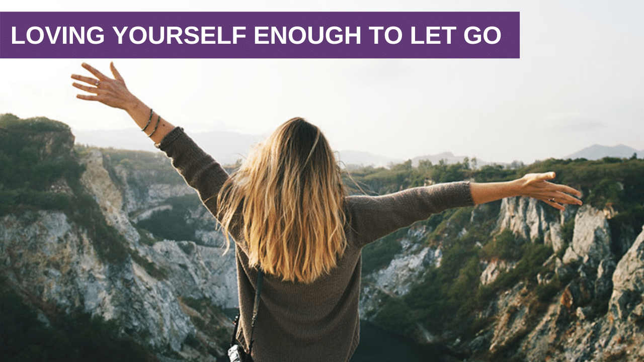 Loving Yourself Enough To Let Go