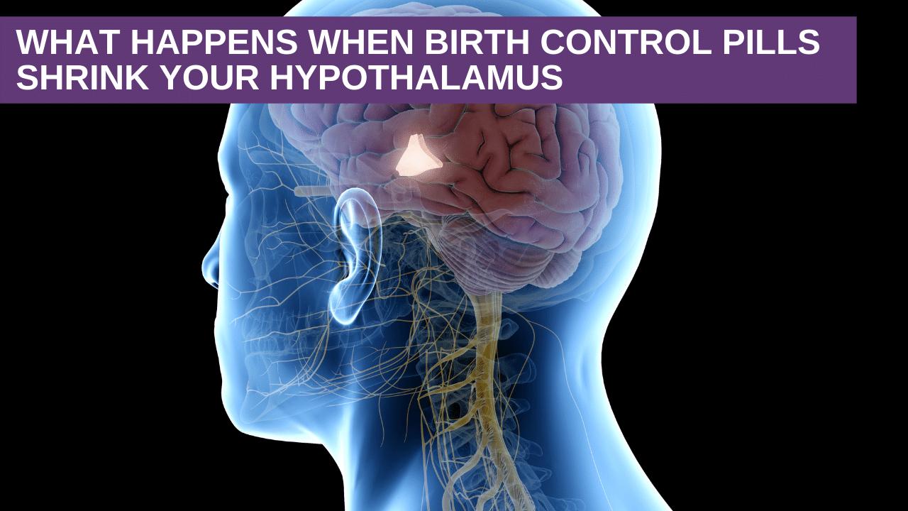 What happens when birth control pills shrink your hypothalamus