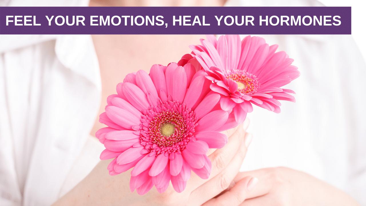 Feel your Emotions, Heal your Hormones