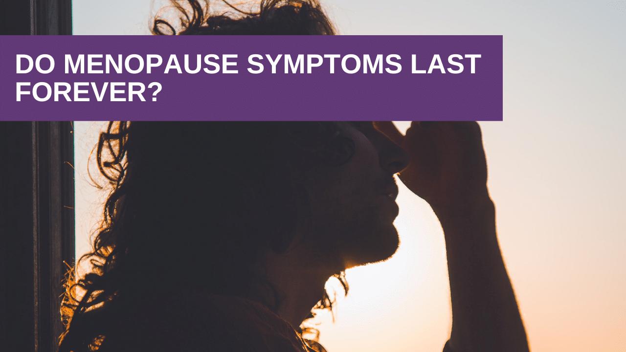 Do Menopause Symptoms Last Forever?