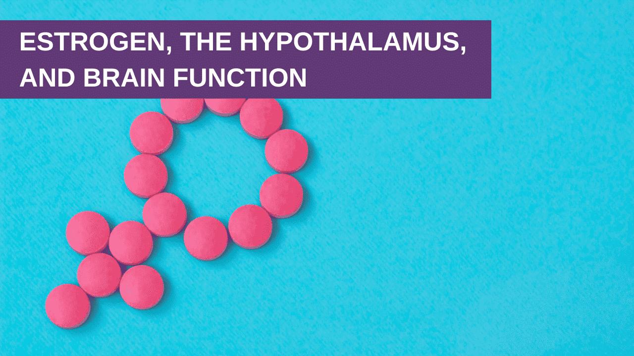 Estrogen, the Hypothalamus, and Brain Function